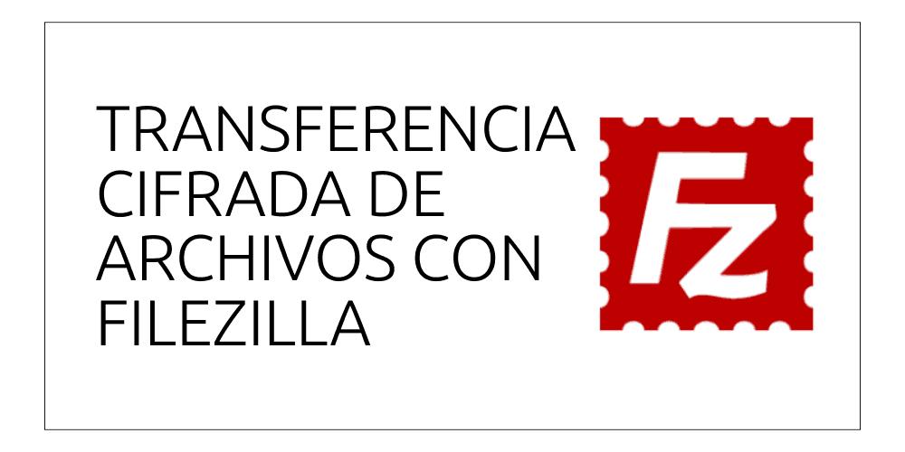 Transferencia cifrada de archivos con Filezilla