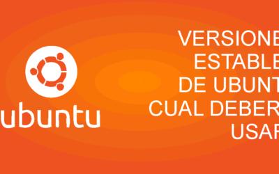 Versiones estables de Ubuntu y cual deberia usar?